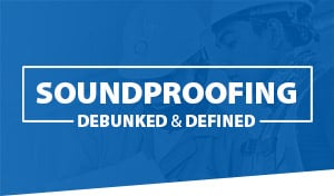 Soundproofing Debunked & Defined